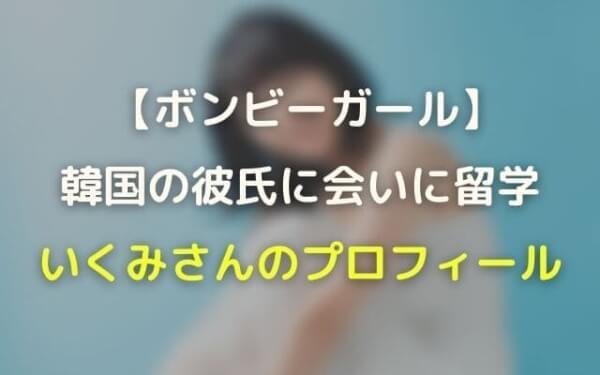 ボンビーガールいくみさんのwiki風プロフ!韓国人の彼氏に会いに留学・渡韓