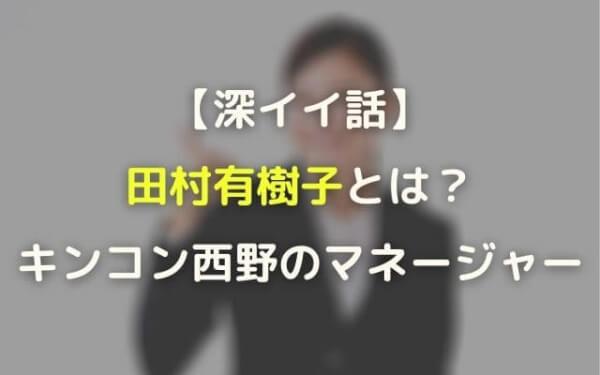 田村有樹子(キンコン西野のマネージャー)プロフ年齢や大学・経歴!:深イイ話