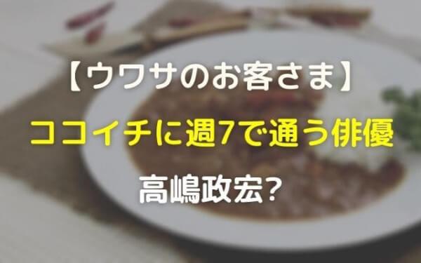 ウワサのお客様ココイチカレー週7の人気俳優は誰で髙嶋政宏?キングダムに出演