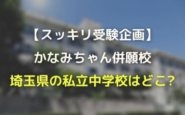 ノッチ娘かなみちゃんの併願校・埼玉私立中学はどこ?【スッキリ受験】