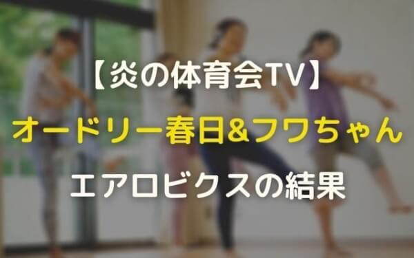 春日&フワちゃんエアロビクス南関東・全国大会2021の結果!【炎の体育会TV】