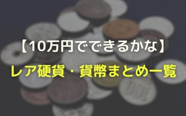 10万円でできるかな:レア硬貨・貨幣・コイン一覧と価格・値段まとめ!