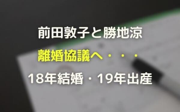 前田敦子(あっちゃん)と勝地涼が離婚!初交際~デキ婚~別居報道まとめ
