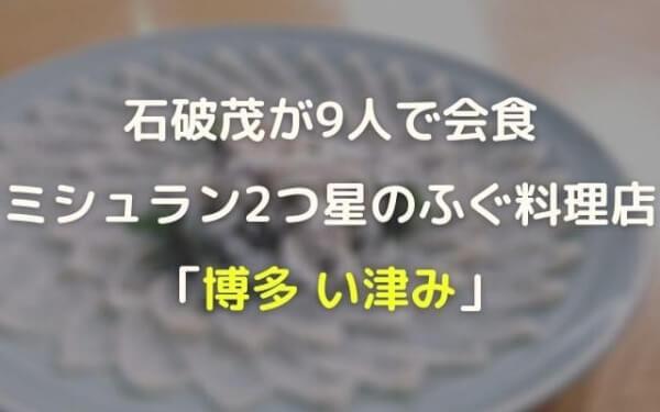 石破茂が訪れた博多のミシュラン2つ星ふぐ料亭はどこでい津み!1人4万円