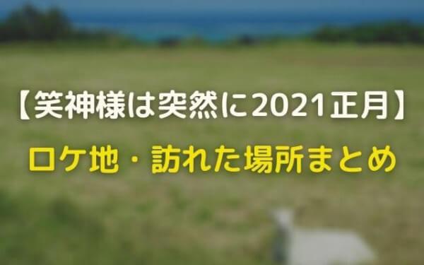 笑神様は突然に2021正月のロケ地はどこ?訪れた場所まとめ