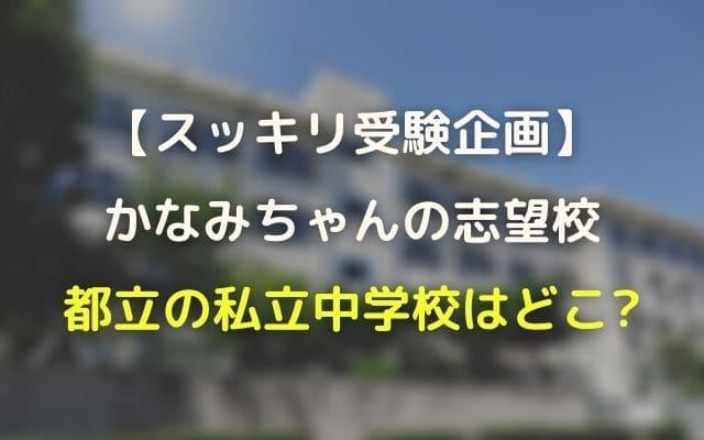 スッキリ受験:かなみちゃんの志望校・都内私立中学はどこ?結果も紹介