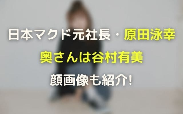 日本マクド元社長原田泳幸の奥さん・妻嫁は谷村有美で顔画像も紹介!
