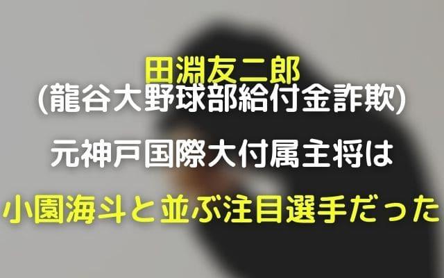 田淵友二郎(龍谷大給付金詐欺)の顔画像!元神戸国際大付属主将は小園海斗と並ぶ注目選手だった