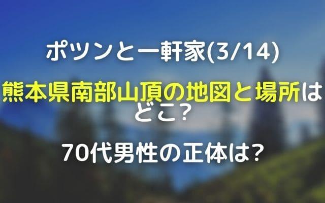 ポツンと一軒家(3/14)熊本南部の地図と場所はどこ?70代男性の正体は中塚吉行さん!