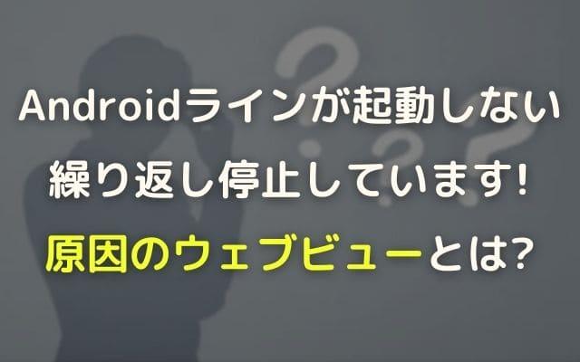 androidのラインが起動しない・繰り返し停止しています!原因はウェブビューと判明