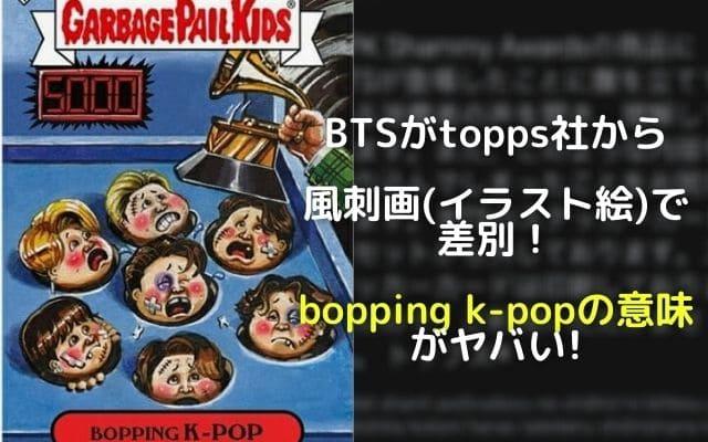 BTSがtopps社からイラスト絵(風刺画)で差別!bopping k-popの意味がヤバい!