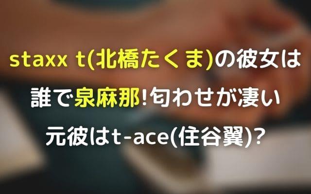 staxx t(北橋たくま)の彼女は誰で泉麻那!匂わせが凄く元彼はt-ace(住谷翼)?
