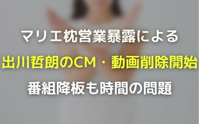 マリエ枕営業暴露による出川哲朗のCM・動画削除開始!番組降板も時間の問題