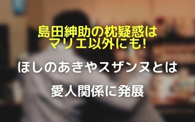 島田紳助の枕疑惑はマリエ以外にも!ほしのあきやスザンヌとは愛人関係に発展