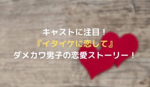 キャストに注目!『イタイケに恋して』ダメカワ男子の恋愛ストーリー!