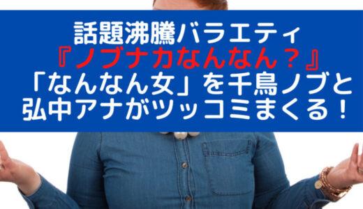 話題沸騰バラエティ『ノブナカなんなん?』!世の中の「なんなん女」を千鳥・ノブとSNSでも話題の人気女子アナ・弘中綾香がツッコむ!