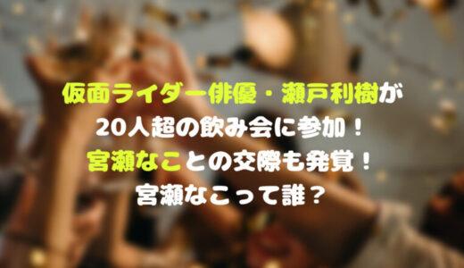 仮面ライダー俳優・瀬戸利樹が20人超の飲み会に参加!宮瀬なこと交際も発覚!宮瀬なこって誰?
