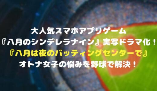 大人気スマホアプリゲーム『八月のシンデレラナイン』がなんと実写ドラマ化!『八月は夜のバッティングセンターで』はオトナ女子の悩みを野球で解決!