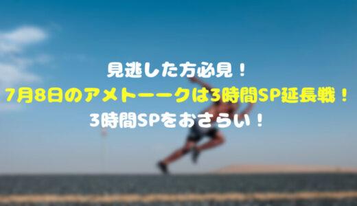見逃した方必見!7月8日のアメトーークは3時間SP延長戦!3時間SPをおさらい!