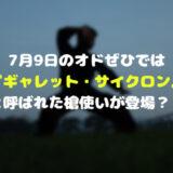 7月9日のオドぜひでは『ギャレット・サイクロン』と呼ばれた槍使いが登場?!