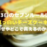 13日のセブンルールは真っ白いチーズケーキ お取り寄せやどこで買えるのかを紹介!
