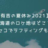 【有吉の夏休み2021】ロケ地は北海道のどこ?ニセコでラフティングも!